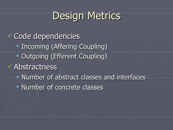 Design Metrics <ul><li>Code dependencies </li></ul><ul><ul><li>Incoming (Affering Coupling) </li></ul></ul><ul><ul><li>Out...