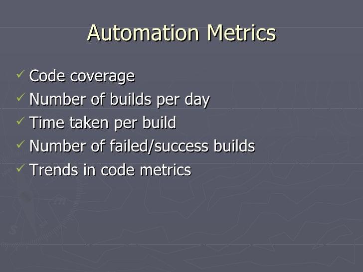 Automation Metrics <ul><li>Code coverage </li></ul><ul><li>Number of builds per day </li></ul><ul><li>Time taken per build...