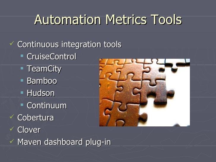 Automation Metrics Tools <ul><li>Continuous integration tools </li></ul><ul><ul><li>CruiseControl </li></ul></ul><ul><ul><...