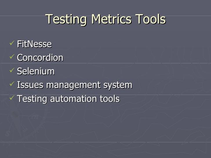 Testing Metrics Tools <ul><li>FitNesse </li></ul><ul><li>Concordion </li></ul><ul><li>Selenium </li></ul><ul><li>Issues ma...