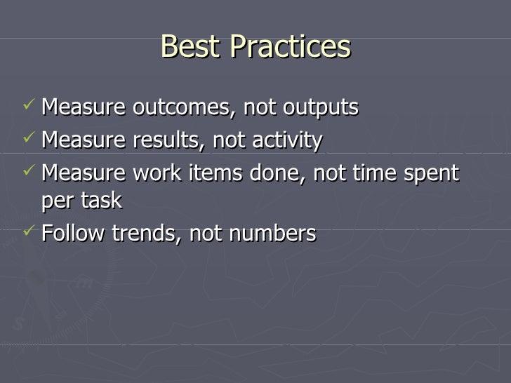 Best Practices <ul><li>Measure outcomes, not outputs </li></ul><ul><li>Measure results, not activity </li></ul><ul><li>Mea...