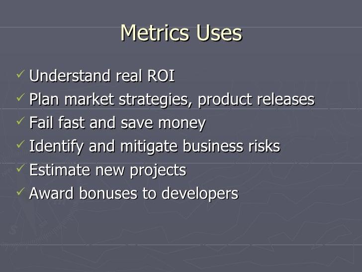 Metrics Uses <ul><li>Understand real ROI </li></ul><ul><li>Plan market strategies, product releases </li></ul><ul><li>Fail...