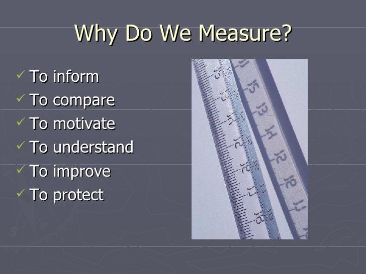 Why Do We Measure? <ul><li>To inform </li></ul><ul><li>To compare </li></ul><ul><li>To motivate </li></ul><ul><li>To under...
