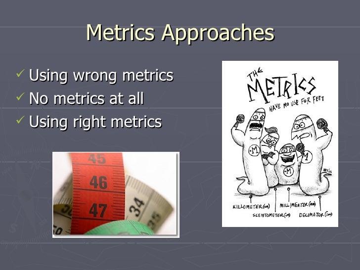 Metrics Approaches <ul><li>Using wrong metrics </li></ul><ul><li>No metrics at all </li></ul><ul><li>Using right metrics <...