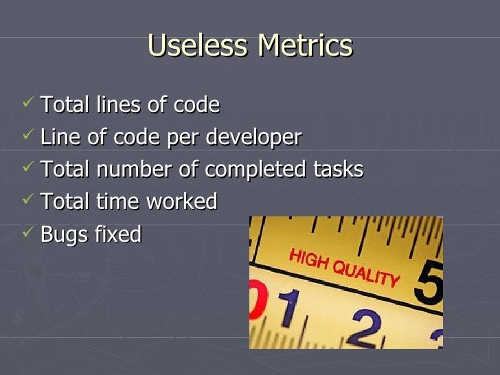 Useless Metrics <ul><li>Total lines of code </li></ul><ul><li>Line of code per developer </li></ul><ul><li>Total number of...