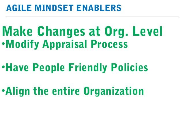 AGILE MINDSET ENABLERS Make Changes at Org. Level •Modify Appraisal Process •Have People Friendly Policies •Align the enti...