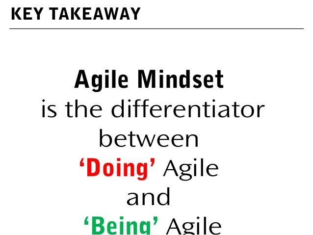 KEY TAKEAWAY Agile Mindset is the differentiator between 'Doing' Agile and 'Being' Agile