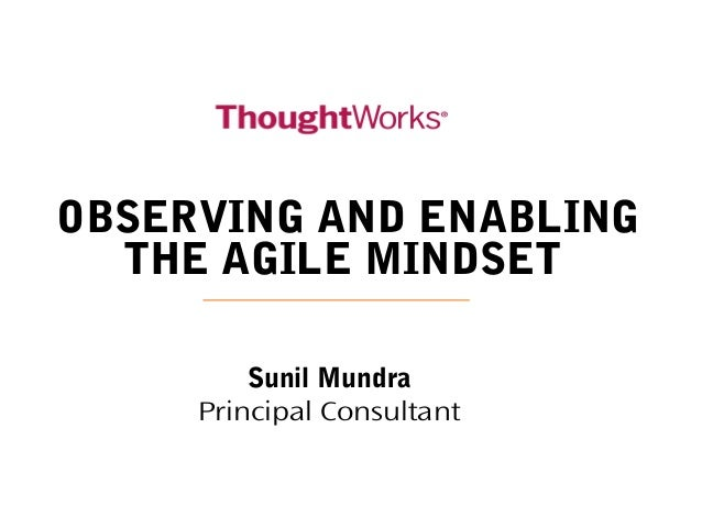 OBSERVING AND ENABLING THE AGILE MINDSET Sunil Mundra Principal Consultant