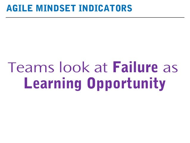 AGILE MINDSET INDICATORS Teams look at Failure as Learning Opportunity