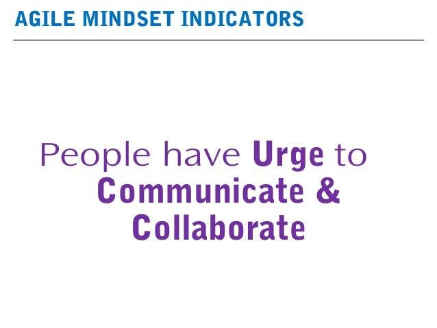AGILE MINDSET INDICATORS People have Urge to Communicate & Collaborate