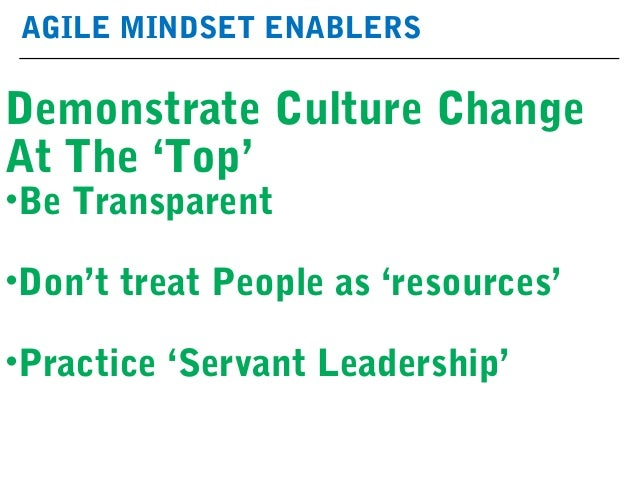 AGILE MINDSET ENABLERS Demonstrate Culture Change At The 'Top' •Be Transparent •Don't treat People as 'resources' •Practic...