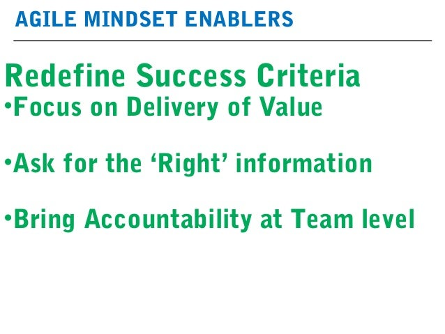 AGILE MINDSET ENABLERS Redefine Success Criteria •Focus on Delivery of Value •Ask for the 'Right' information •Bring Accou...