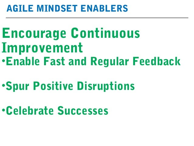 AGILE MINDSET ENABLERS Encourage Continuous Improvement •Enable Fast and Regular Feedback •Spur Positive Disruptions •Cele...