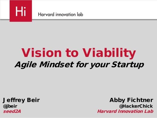 Vision to Viability Agile Mindset for your Startup Abby Fichtner @HackerChick Harvard Innovation Lab Jeffrey Beir @jbeir s...