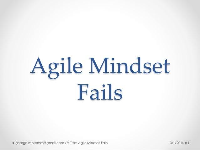 Agile Mindset Fails george.m.stamos@gmail.com /// Title: Agile Mindset Fails  3/1/2014  1