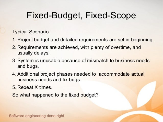 Fixed-Budget, Fixed-Scope Typical Scenario: 1. Project budget and detailed requirements are set in beginning. 2. Requireme...