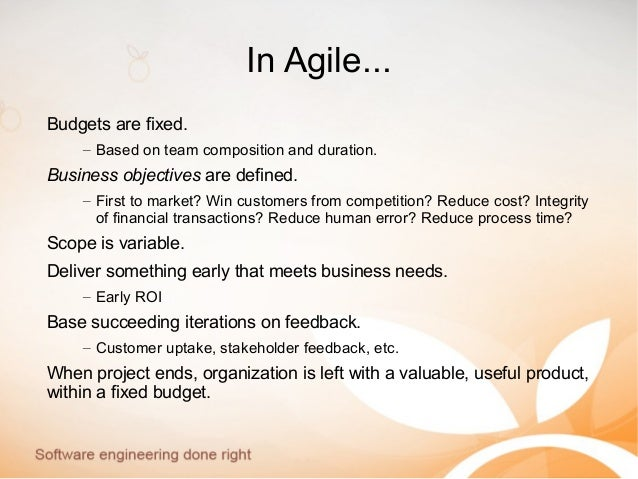 In Agile... Budgets are fixed. – Based on team composition and duration. Business objectives are defined. – First to marke...