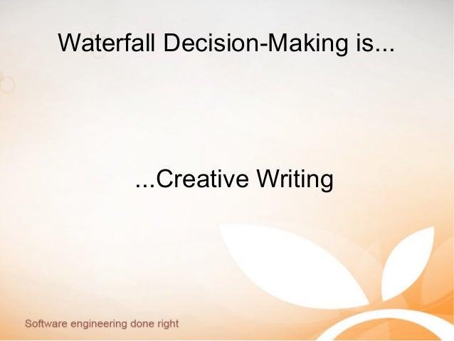 Waterfall Decision-Making is... ...Creative Writing