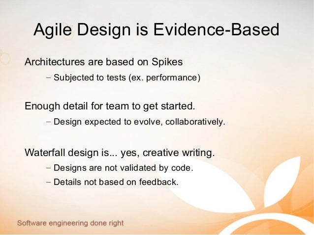 Agile Design is Evidence-Based Architectures are based on Spikes – Subjected to tests (ex. performance) Enough detail for ...