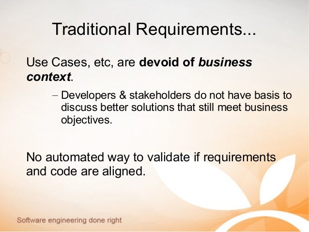 Traditional Requirements... Use Cases, etc, are devoid of business context. – Developers & stakeholders do not have basis ...