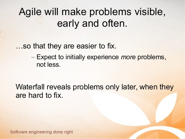 Agile will make problems visible, early and often. …so that they are easier to fix. – Expect to initially experience more ...