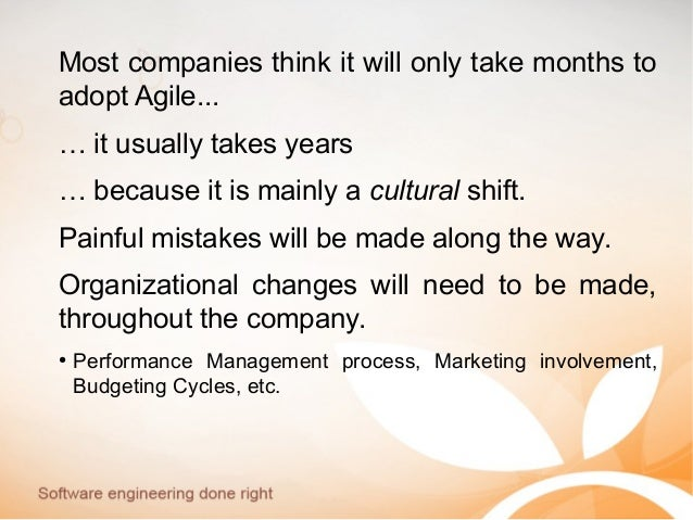Most companies think it will only take months to adopt Agile... … it usually takes years … because it is mainly a cultural...