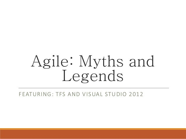 Agile: Myths and Legends FEATURING: TFS AND VISUAL STUDIO 2012