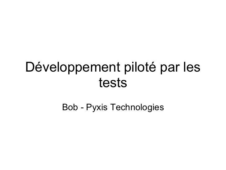 Développement piloté par les           tests      Bob - Pyxis Technologies