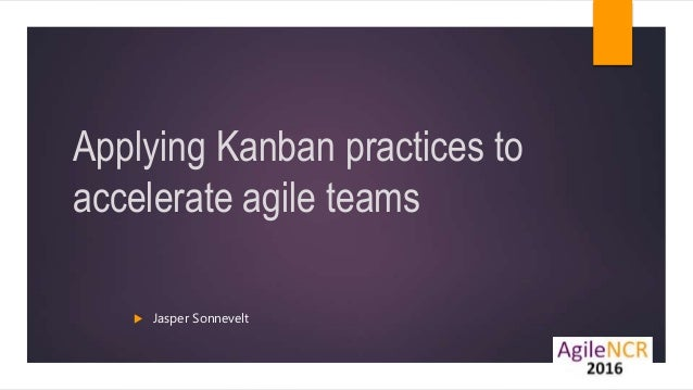 Applying Kanban practices to accelerate agile teams  Jasper Sonnevelt