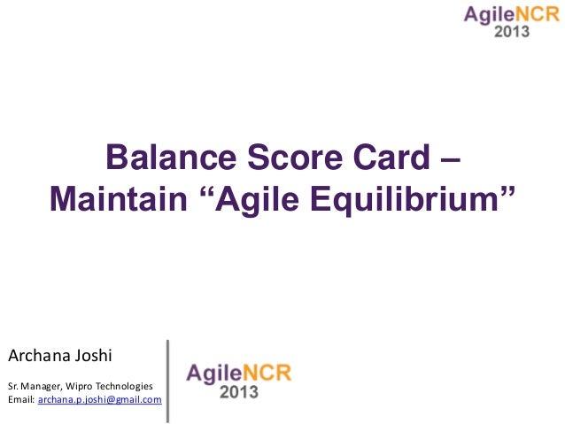 "Balance Score Card – Maintain ""Agile Equilibrium"" Archana Joshi Sr. Manager, Wipro Technologies Email: archana.p.joshi@gma..."