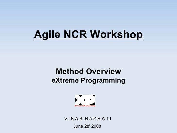 Agile NCR Workshop Method Overview eXtreme Programming V I K A S  H A Z R A T I June 28' 2008