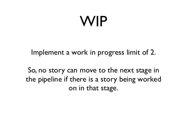 WIP  Implement a work in progress limit of 2.  So, no story can move to the next stage in  the pipeline if there is a stor...