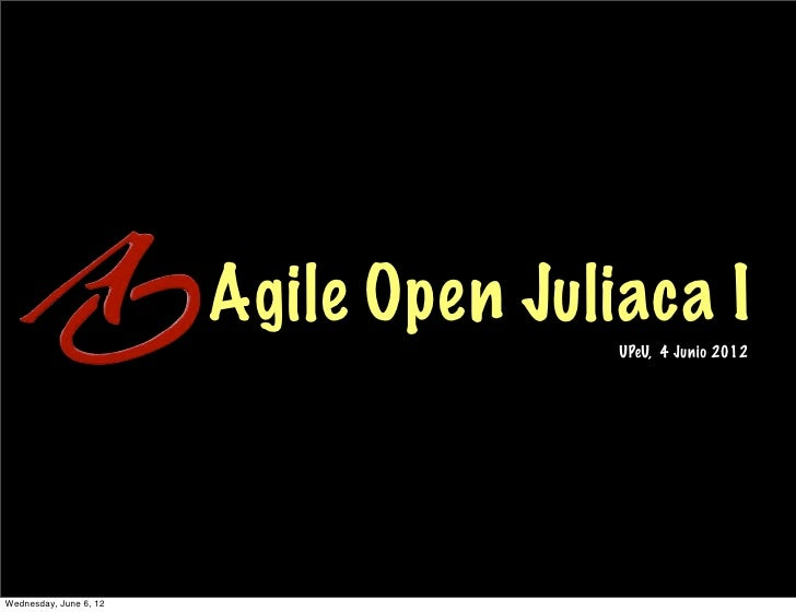 Agile Open Juliaca I                                       UPeU, 4 Junio 2012Wednesday, June 6, 12