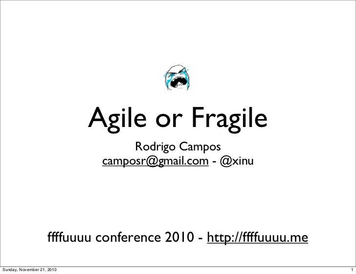 Agile or Fragile                                   Rodrigo Campos                              camposr@gmail.com - @xinu  ...