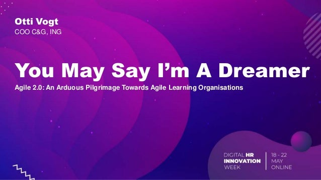 You May Say I'm A Dreamer Agile 2.0: An Arduous Pilgrimage Towards Agile Learning Organisations Otti Vogt COO C&G, ING
