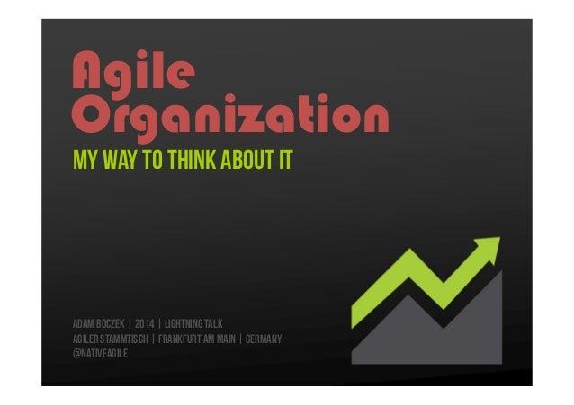 Agile Organization My Way to think about it  Adam Boczek | 2014 | Lightning Talk Agiler Stammtisch | Frankfurt Am Main | G...