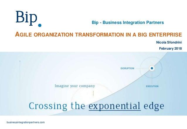Bip - Business Integration Partners businessintegrationpartners.com AGILE ORGANIZATION TRANSFORMATION IN A BIG ENTERPRISE ...