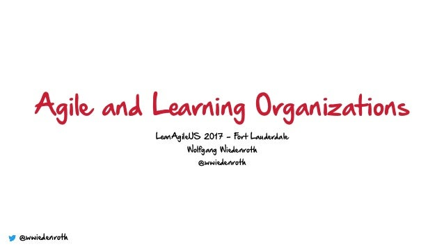 Agile and Learning Organizations LeanAgileUS 2017 - Fort Lauderdale Wolfgang Wiedenroth @wwiedenroth @wwiedenroth