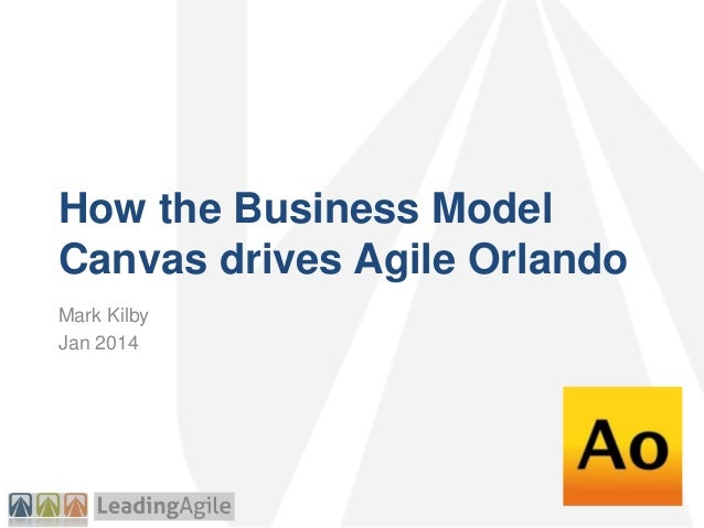 How the Business Model Canvas drives Agile Orlando Mark Kilby Jan 2014