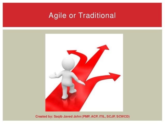 Agile or Traditional  Created by: Saqib Javed John (PMP, ACP, ITIL, SCJP, SCWCD)