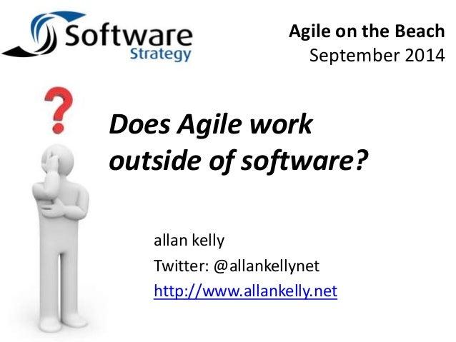Agile on the Beach  September 2014  Does Agile work  outside of software?  allan kelly  Twitter: @allankellynet  http://ww...