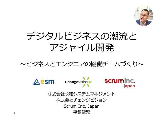 1 デジタルビジネスの潮流と アジャイル開発 〜ビジネスとエンジニアの協働チームづくり〜 株式会社永和システムマネジメント 株式会社チェンジビジョン Scrum Inc, Japan 平鍋健児