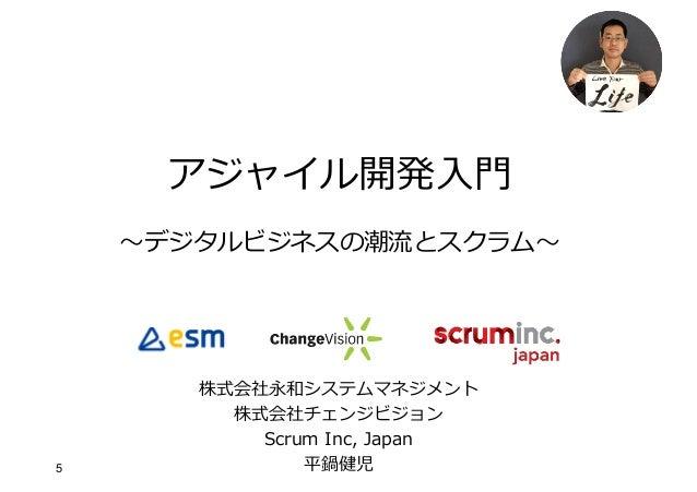 5 アジャイル開発⼊⾨ 〜デジタルビジネスの潮流とスクラム〜 株式会社永和システムマネジメント 株式会社チェンジビジョン Scrum Inc, Japan 平鍋健児