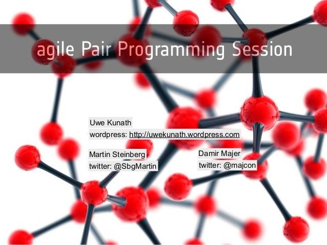 agile Pair Programming Session  Uwe Kunath  wordpress: http://uwekunath.wordpress.com  Martin Steinberg  twitter: @SbgMart...