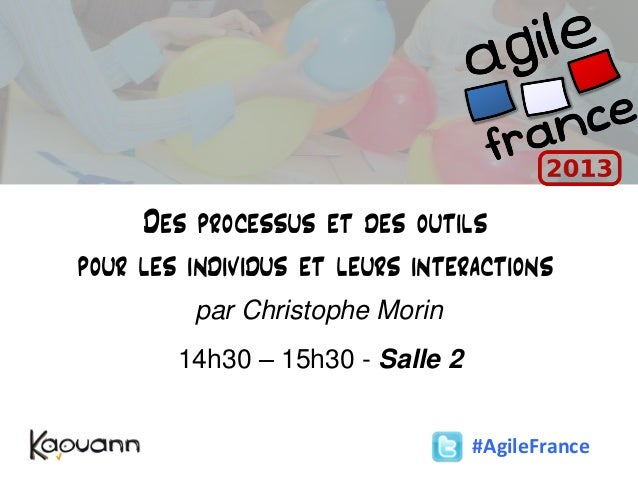 Des processus et des outilspour les individus et leurs interactionspar Christophe Morin14h30 – 15h30 - Salle 2#AgileFrance
