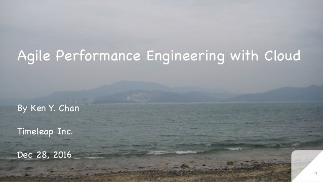 Agile Performance Engineering with Cloud By Ken Y. Chan  Timeleap Inc.  Dec 28, 2016 1