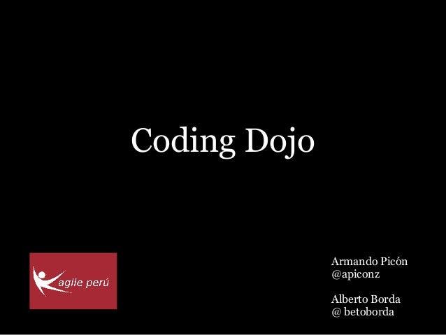 Coding Dojo              Armando Picón              @apiconz              Alberto Borda              @ betoborda