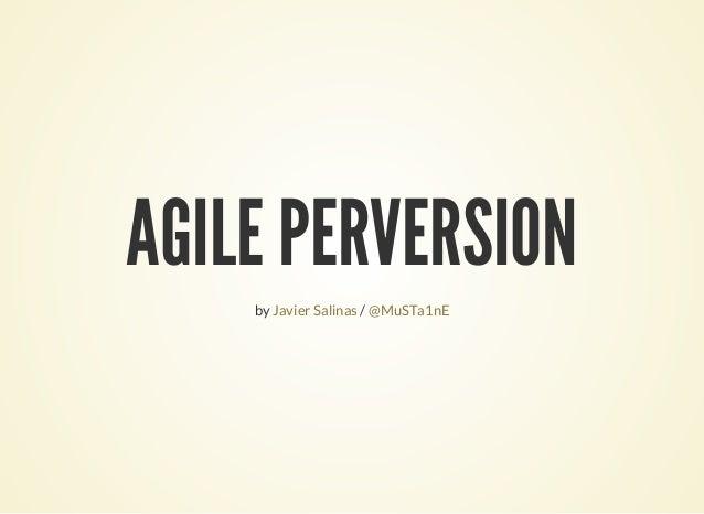 AGILE PERVERSION by /Javier Salinas @MuSTa1nE
