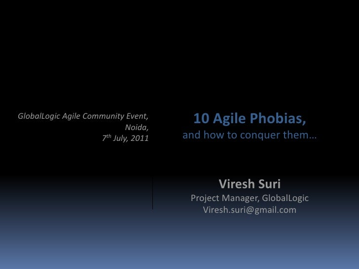 10 Agile Phobias,<br />and how to conquer them…<br />GlobalLogic Agile Community Event, <br />Noida,<br />7th July, 2011<b...