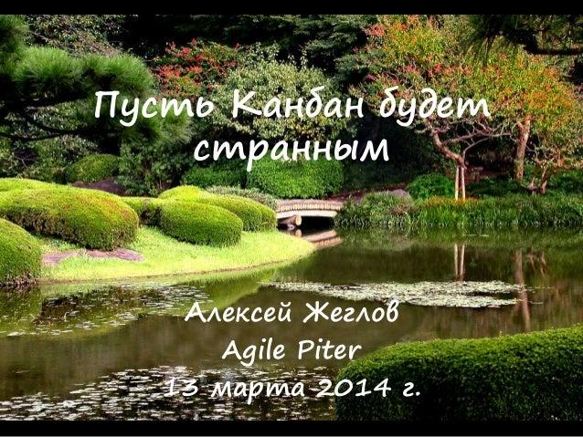 Пусть Канбан будет странным Алексей Жеглов Agile Piter 13 марта 2014 г.